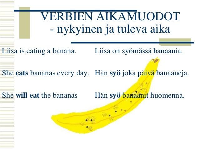 VERBIEN AIKAMUODOT  - nykyinen ja tuleva aika  Liisa is eating a banana.  She eats bananas every day.  She will eat the ba...