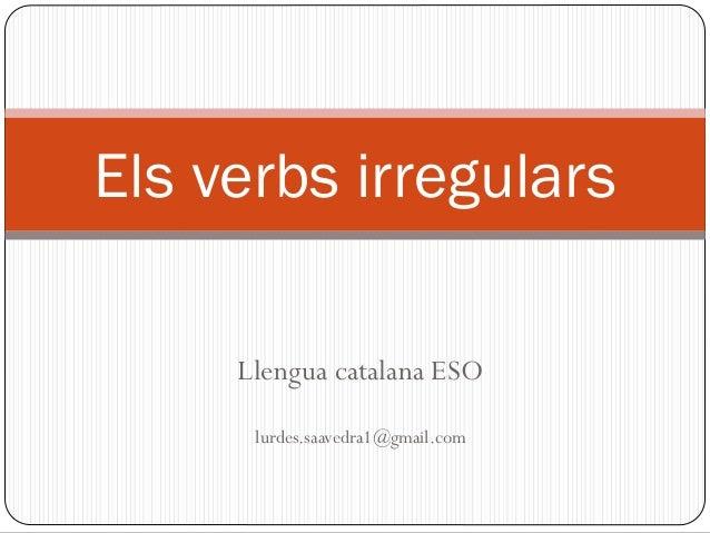 Llengua catalana ESO lurdes.saavedra1@gmail.com Els verbs irregulars