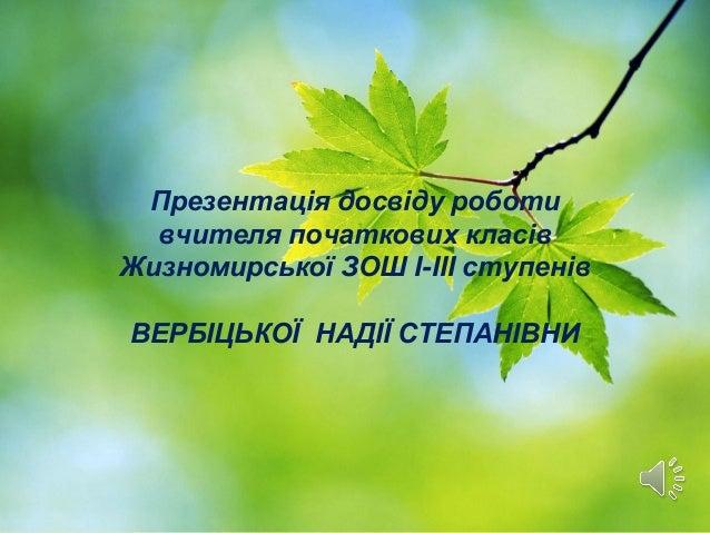 Презентація досвіду роботи вчителя початкових класів Жизномирської ЗОШ І-ІІІ ступенів ВЕРБІЦЬКОЇ НАДІЇ СТЕПАНІВНИ