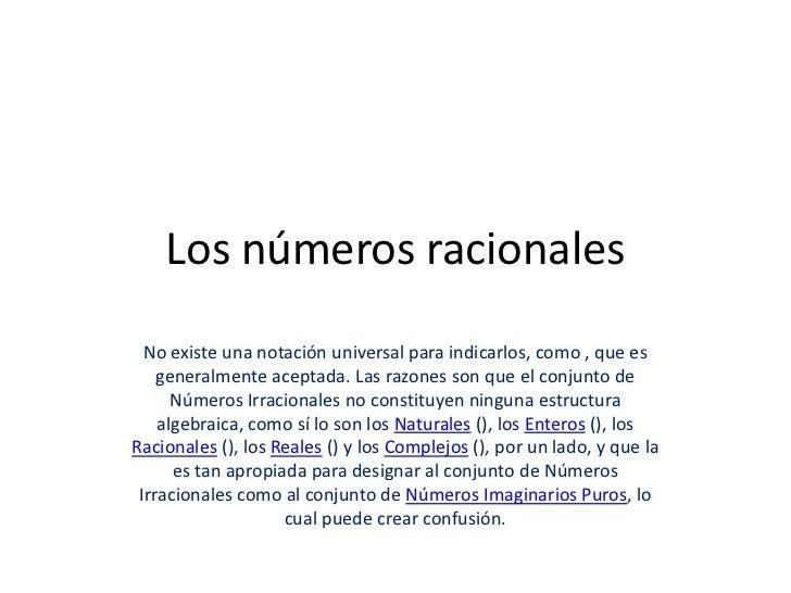 Los números racionales  No existe una notación universal para indicarlos, como , que es    generalmente aceptada. Las razo...