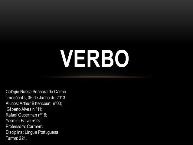VERBOColégio Nossa Senhora do Carmo.Teresópolis, 06 de Junho de 2013.Alunos: Arthur Bittencourt nº03;Gilberto Alves n º11;...