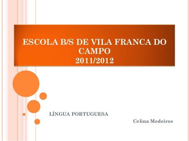 ESCOLA B/S DE VILA FRANCA DO CAMPO 2011/2012  LÍNGUA PORTUGUESA  Celina Medeiros