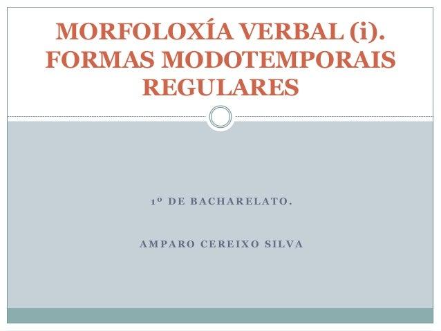 1 º D E B A C H A R E L A T O . A M P A R O C E R E I X O S I L V A MORFOLOXÍA VERBAL (i). FORMAS MODOTEMPORAIS REGULARES