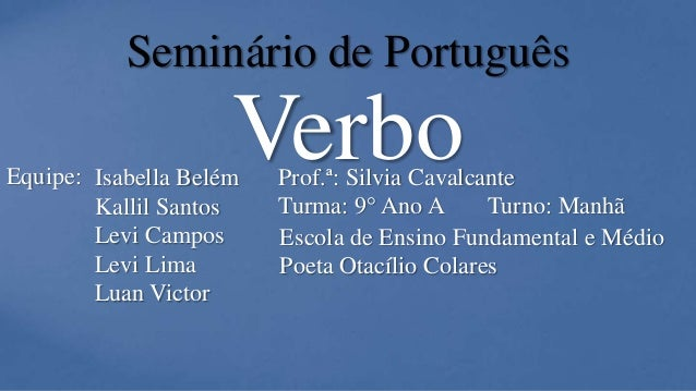 Verbo Seminário de Português Equipe: Isabella Belém Kallil Santos Levi Campos Levi Lima Luan Victor Prof.ª: Silvia Cavalca...