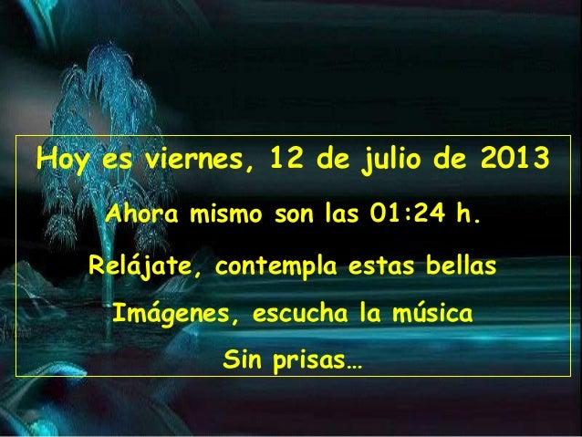 Hoy es viernes, 12 de julio de 2013 Ahora mismo son las 01:24 h. Relájate, contempla estas bellas Imágenes, escucha la mús...