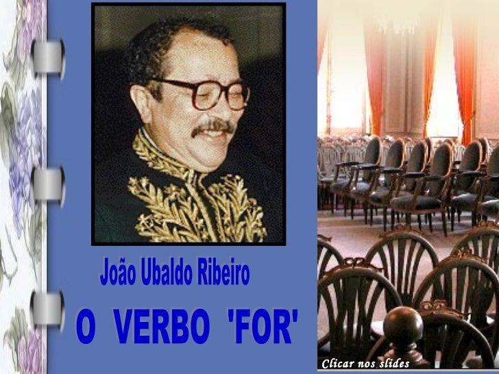 João Ubaldo Ribeiro O  VERBO  'FOR' Clicar nos slides