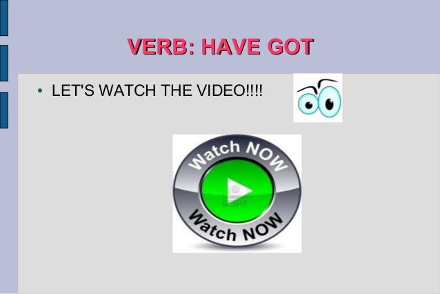 VERB: HAVE GOTVERB: HAVE GOT ● LET'S WATCH THE VIDEO!!!!
