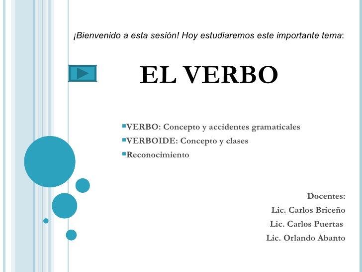 EL VERBO <ul><li>VERBO: Concepto y accidentes gramaticales </li></ul><ul><li>VERBOIDE: Concepto y clases </li></ul><ul><li...