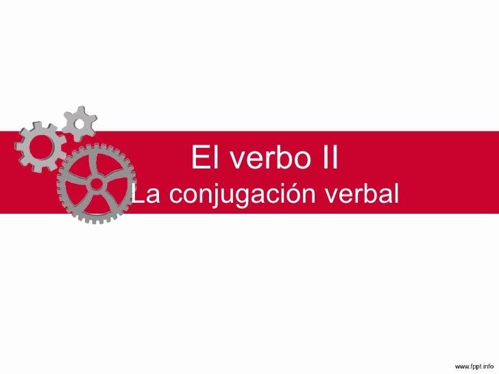 El verbo II La conjugación verbal