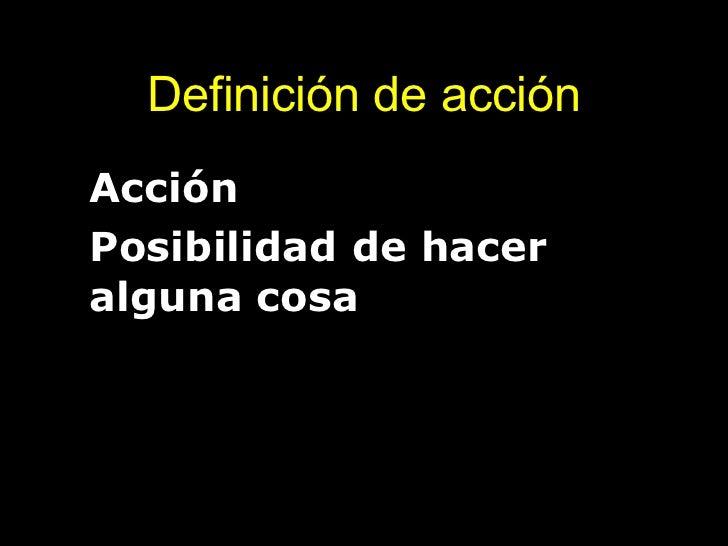 Definición de acción <ul><li>Acción </li></ul><ul><li>Posibilidad de hacer alguna cosa </li></ul>