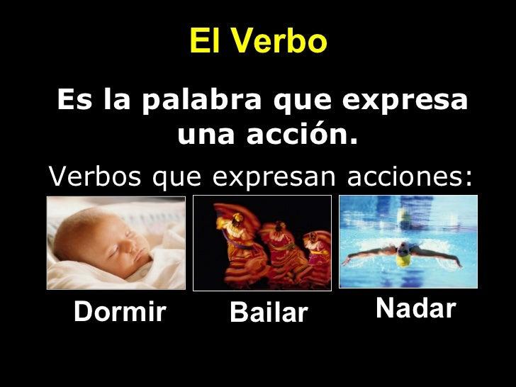 El Verbo <ul><li>Es la palabra que expresa  </li></ul><ul><li>una acción. </li></ul>Dormir Bailar Nadar Verbos que expresa...
