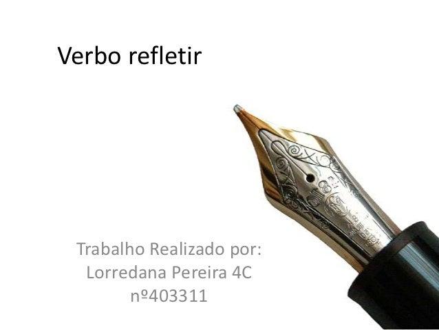 Verbo refletir Trabalho Realizado por:  Lorredana Pereira 4C        nº403311