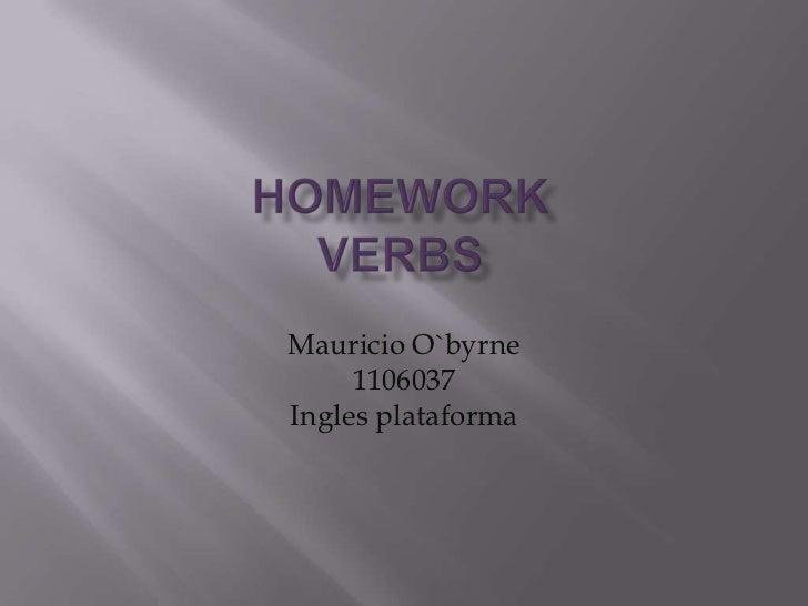 HomeworkVerbs<br />Mauricio O`byrne<br />1106037 <br />Ingles plataforma<br />