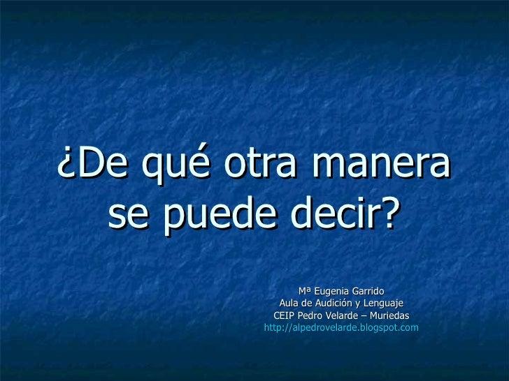 ¿De qué otra manera se puede decir? Mª Eugenia Garrido Aula de Audición y Lenguaje CEIP Pedro Velarde – Muriedas http://al...