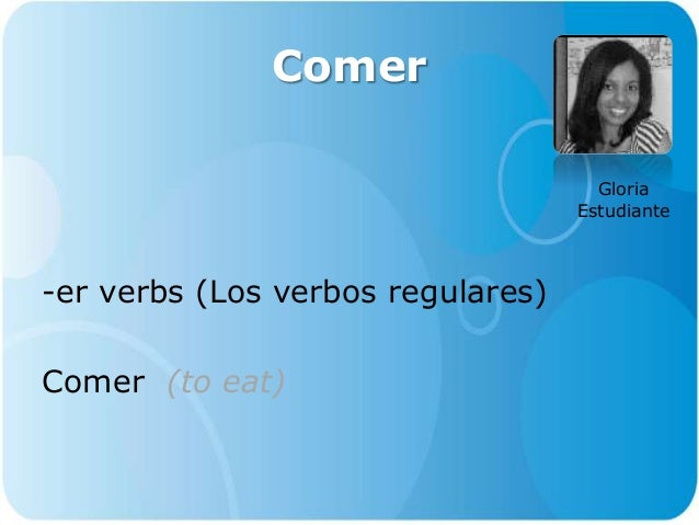 Comer -er verbs (Los verbos regulares) Comer (to eat) Gloria Estudiante
