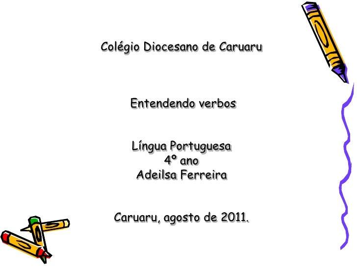 Colégio Diocesano de Caruaru Entendendo verbos Língua Portuguesa4º anoAdeilsa FerreiraCaruaru, agosto de 2011.<br />