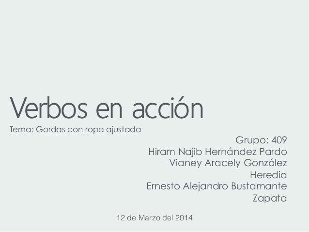 Verbos en acciónTema: Gordas con ropa ajustada! Grupo: 409 Hiram Najib Hernández Pardo Vianey Aracely González Heredia Ern...