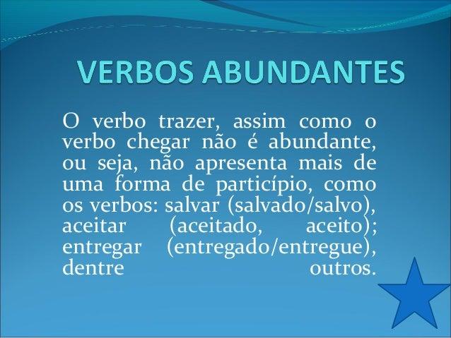 O verbo trazer, assim como o verbo chegar não é abundante, ou seja, não apresenta mais de uma forma de particípio, como os...
