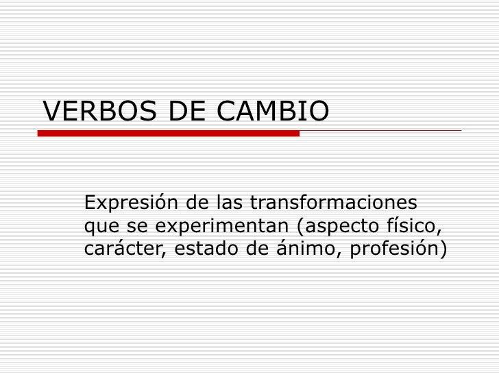 VERBOS DE CAMBIO Expresión de las transformaciones que se experimentan (aspecto físico, carácter, estado de ánimo, profesi...