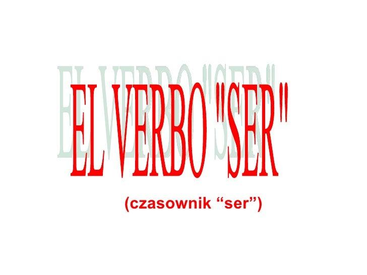 """(czasownik """"ser"""") EL VERBO """"SER"""""""