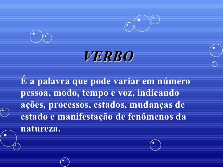 VERBO É a palavra que pode variar em número pessoa, modo, tempo e voz, indicando ações, processos, estados, mudanças de es...
