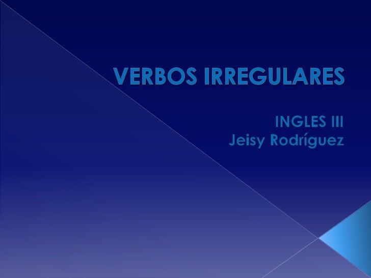 VERBOS IRREGULARES<br />INGLES III<br />Jeisy Rodríguez<br />