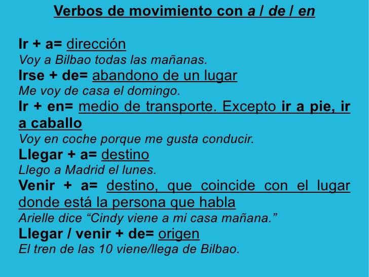 Verbos de movimiento con  a  /  de  /  en <ul><li>Ir + a=   dirección </li></ul>Voy a Bilbao todas las mañanas. <ul><li>Ir...
