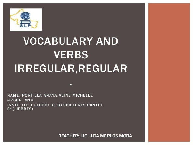 NAME: PORTILLA ANAYA,ALINE MICHELLE GROUP: M1B INSTITUTE: COLEGIO DE BACHILLERES PANTEL 01(LIEBRES) VOCABULARY AND VERBS I...