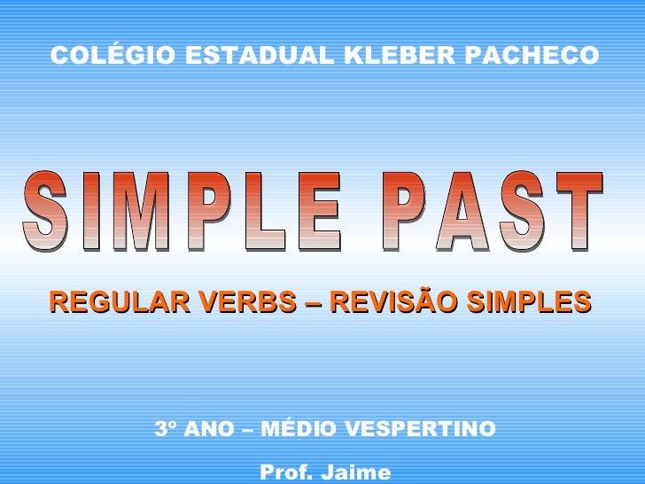 COLÉGIO ESTADUAL KLEBER PACHECO 3º ANO – MÉDIO VESPERTINO Prof. Jaime SIMPLE PAST REGULAR VERBS – REVISÃO SIMPLES
