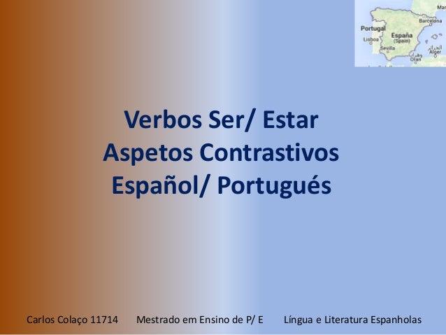 Verbos Ser/ Estar  Aspetos Contrastivos  Español/ Portugués  Carlos Colaço 11714 Mestrado em Ensino de P/ E Língua e Liter...