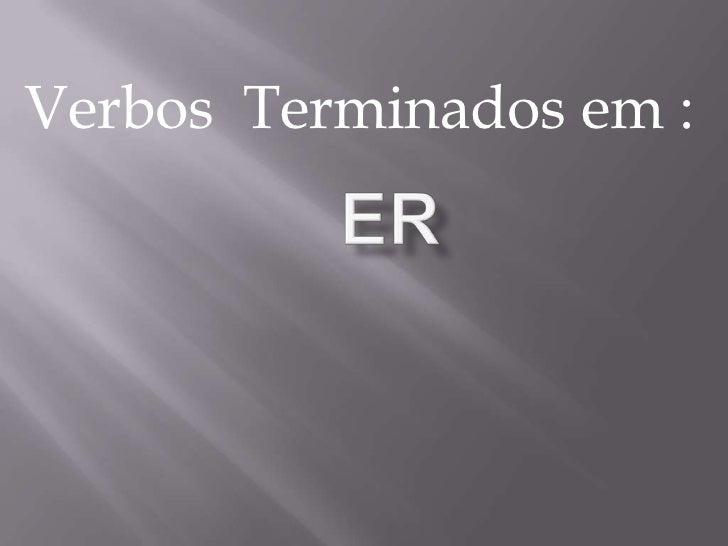 ER<br />Verbos Terminados em :<br />