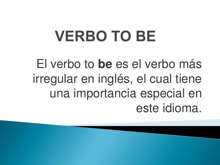 VERBO TO BE<br />El verbo tobees el verbo más irregular en inglés, el cual tiene una importancia especial en este idioma.<...
