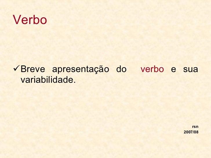 Verbo <ul><li>Breve apresentação do  verbo  e sua variabilidade. </li></ul><ul><li>rsn </li></ul><ul><li>2007/08 </li></ul>
