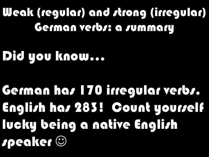 Weak (regular) and strong (irregular) Germanverbs: a summary<br />Did you know…<br />German has 170 irregular verbs.<br />...
