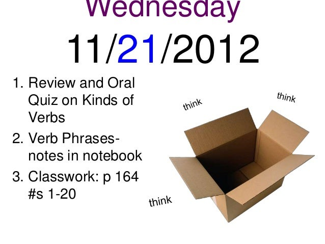 Wednesday        11/21/20121. Review and Oral   Quiz on Kinds of   Verbs2. Verb Phrases-   notes in notebook3. Classwork: ...