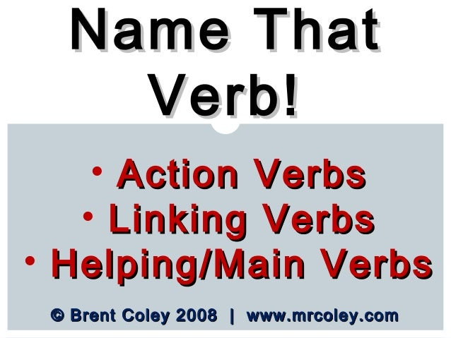 © Brent Coley 2008   www.mrcoley.com© Brent Coley 2008   www.mrcoley.com Name ThatName That Verb!Verb! • Action VerbsActio...