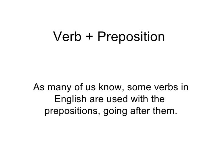 Verb + Preposition As many of us know, some verbs in English are used with the  prepositions, going after them.