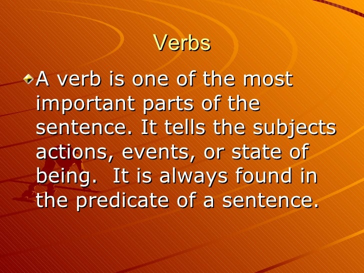 Verbs <ul><li>A verb is one of the most important parts of the sentence. It tells the subjects actions, events, or state o...