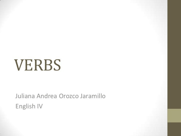 VERBS<br />Juliana Andrea Orozco Jaramillo<br />English IV<br />