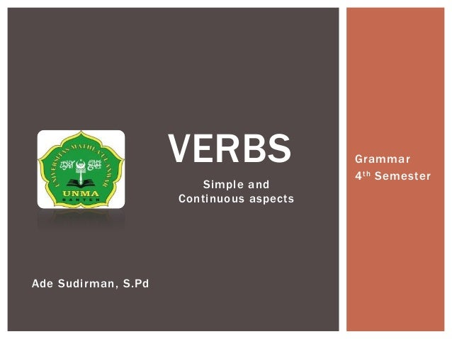 Simple and Continuous aspects VERBS Grammar 4th Semester Ade Sudirman, S.Pd