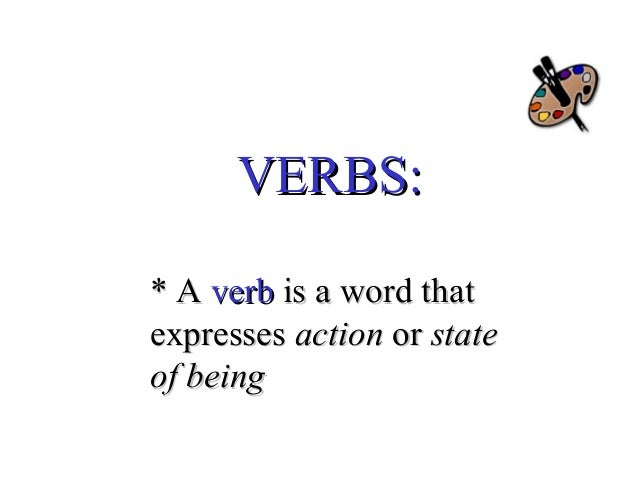 VERBS: * A verb is a word that expresses action or state of being