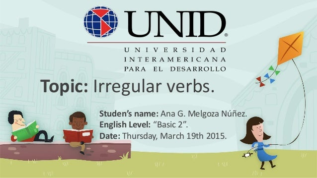 "Topic: Irregular verbs. Studen's name: Ana G. Melgoza Núñez. English Level: ""Basic 2"". Date: Thursday, March 19th 2015."