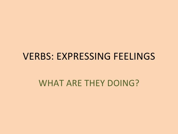 VERBS: EXPRESSING FEELINGS WHAT ARE THEY DOING?