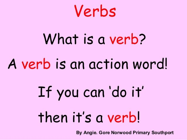 VerbsWhat is a verb?A verb is an action word!If you can 'do it'then it's a verb!By A. GoreBy Angie. Gore Norwood Primary S...