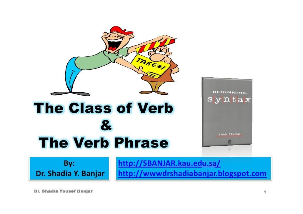 The Class of Verb         & The Verb Phrase         By:                http://SBANJAR.kau.edu.sa/ Dr. Shadia Y. Banjar    ...