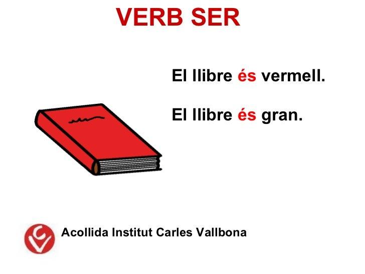 VERB SER                   El llibre és vermell.                   El llibre és gran.Acollida Institut Carles Vallbona
