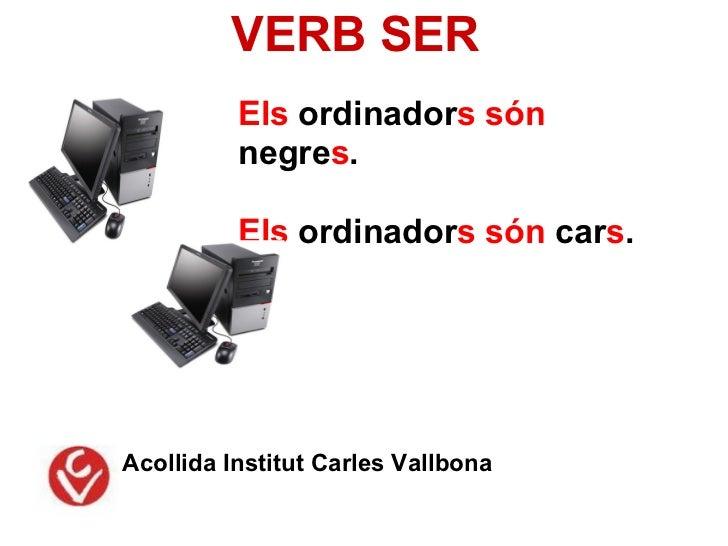VERB SER          Els ordinadors són          negres.          Els ordinadors són cars.Acollida Institut Carles Vallbona