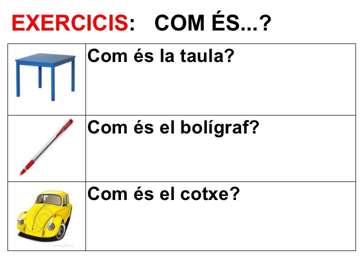EXERCICIS: COM ÉS...?      Com és la taula?      Com és el bolígraf?      Com és el cotxe?