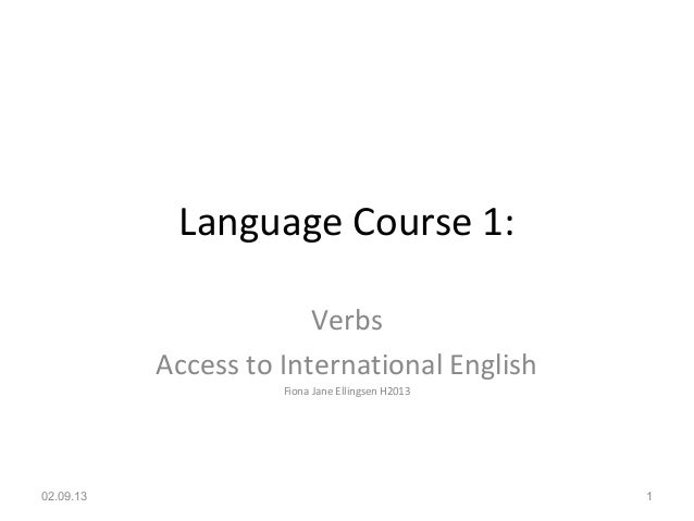 Language Course 1: Verbs Access to International English Fiona Jane Ellingsen H2013 02.09.13 1
