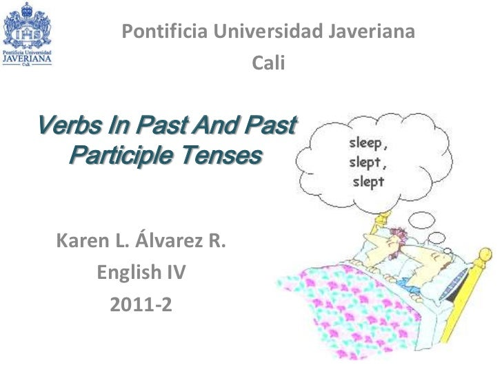 Pontificia Universidad Javeriana<br />Cali <br />Verbs In Past And Past Participle Tenses<br />Karen L. Álvarez R.<br />En...